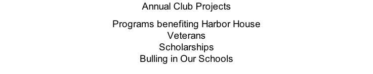 Annual Club Projects Programs benefiting Harbor House Veterans Scholarships Bulling in Our Schools
