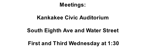 Meetings: Kankakee Civic Auditorium South Eighth Ave and Water Street  First and Third Wednesday at 1:30