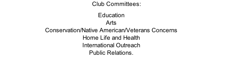 Club Committees: Education Arts Conservation/Native American/Veterans Concerns Home Life and Health International Outreach Public Relations.